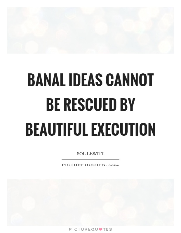 Banal ideas cannot be rescued by beautiful execution Picture Quote #1