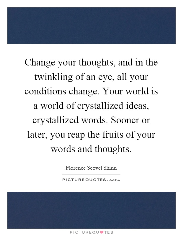 Change your thoughts, and in the twinkling of an eye, all your conditions change. Your world is a world of crystallized ideas, crystallized words. Sooner or later, you reap the fruits of your words and thoughts Picture Quote #1