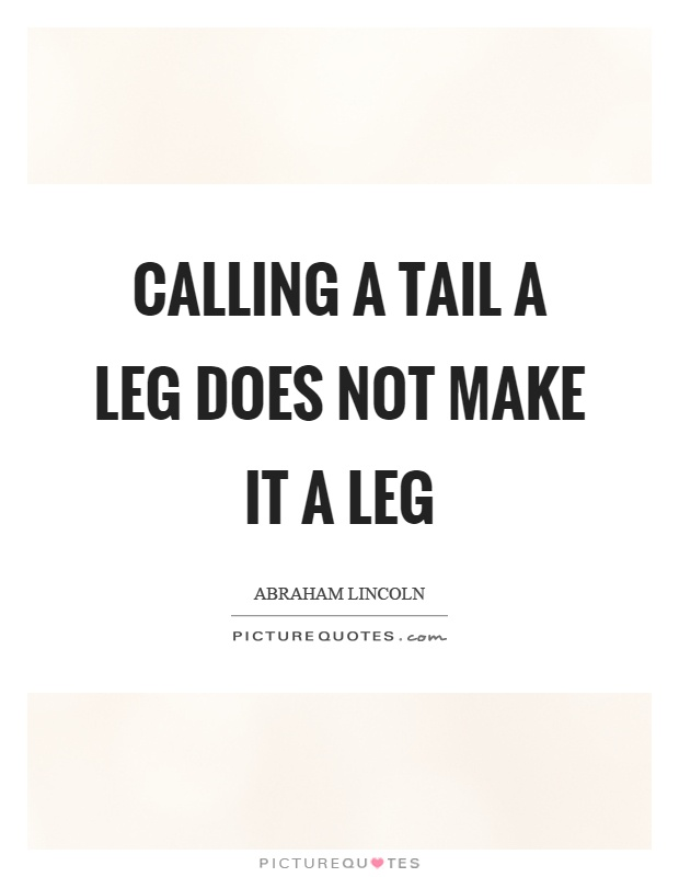 Calling a tail a leg does not make it a leg Picture Quote #1