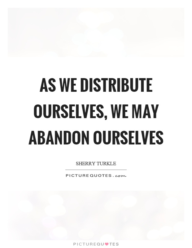 As we distribute ourselves, we may abandon ourselves Picture Quote #1