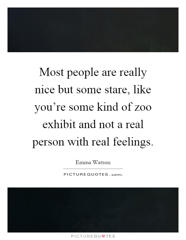 Most people are really nice but some stare, like you're some kind of zoo exhibit and not a real person with real feelings Picture Quote #1