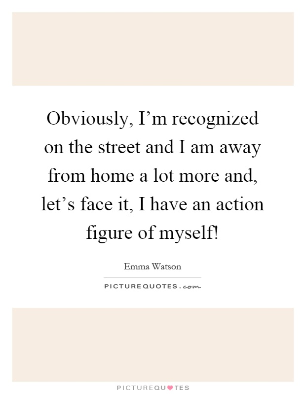 Obviously, I'm recognized on the street and I am away from home a lot more and, let's face it, I have an action figure of myself! Picture Quote #1