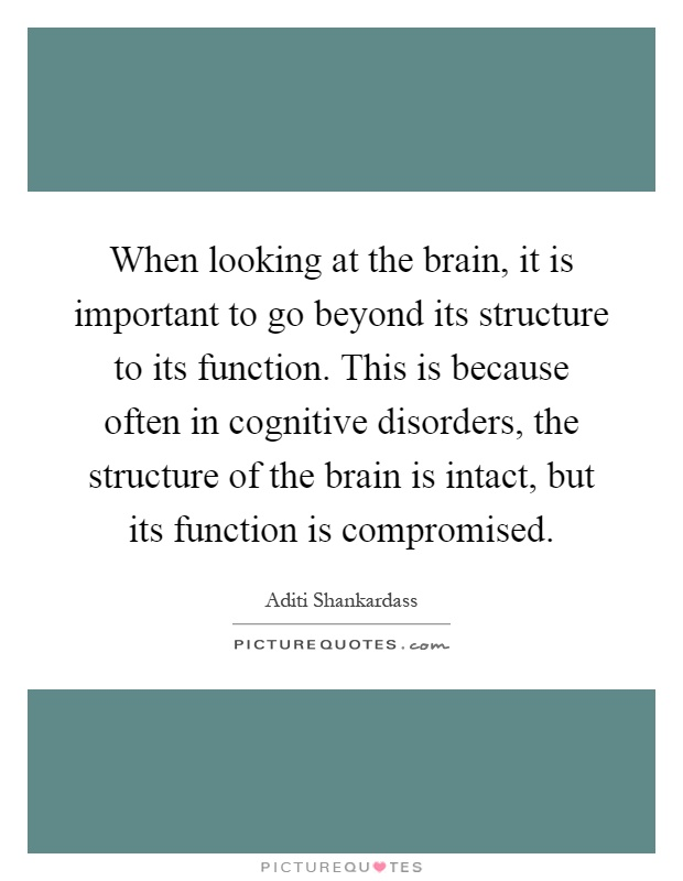 When looking at the brain, it is important to go beyond its structure to its function. This is because often in cognitive disorders, the structure of the brain is intact, but its function is compromised Picture Quote #1