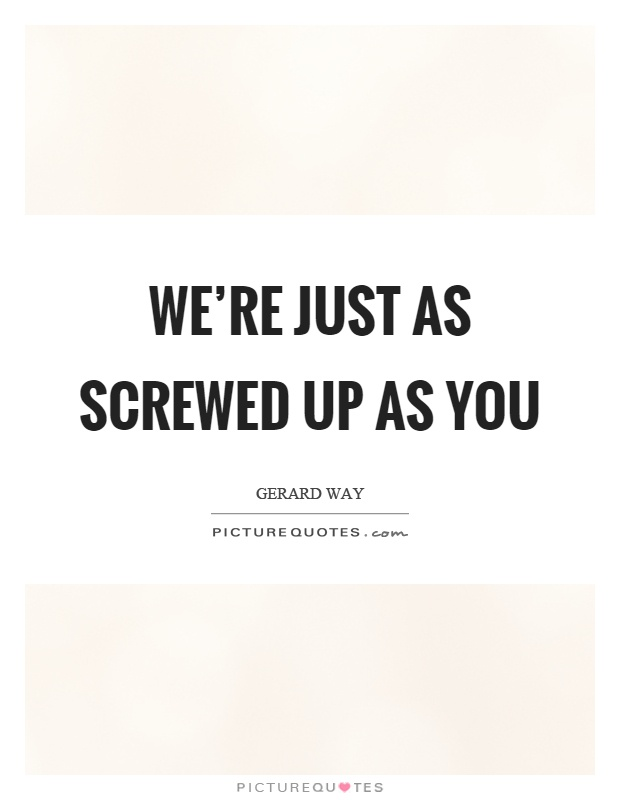 We're just as screwed up as you Picture Quote #1