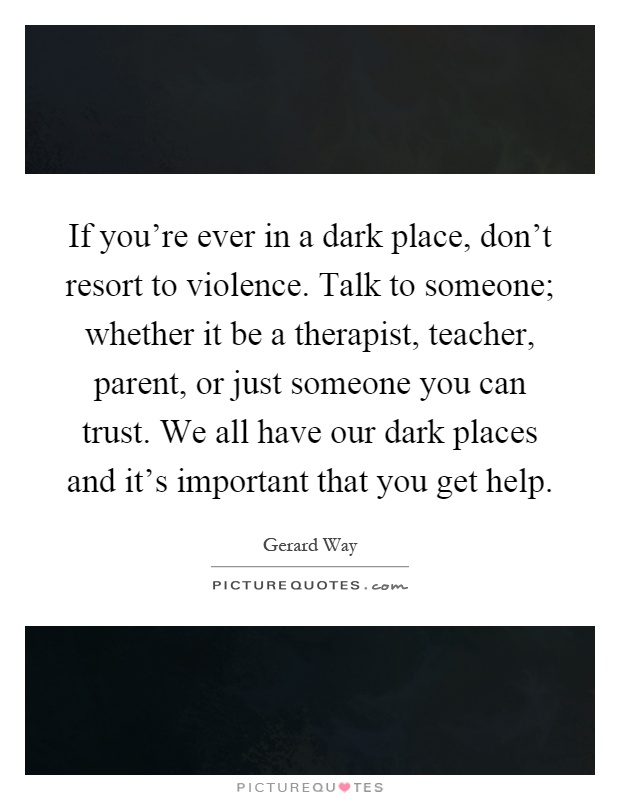 If you're ever in a dark place, don't resort to violence. Talk to someone; whether it be a therapist, teacher, parent, or just someone you can trust. We all have our dark places and it's important that you get help Picture Quote #1