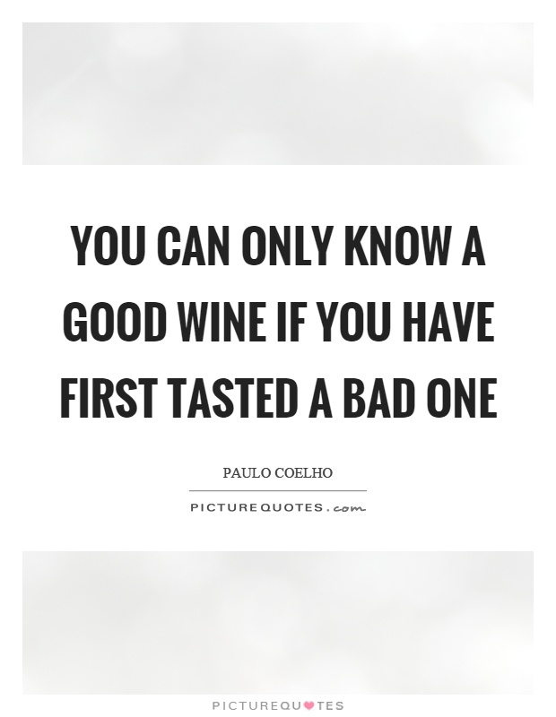 You can only know a good wine if you have first tasted a bad one Picture Quote #1