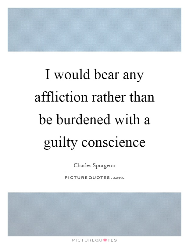 I would bear any affliction rather than be burdened with a guilty conscience Picture Quote #1
