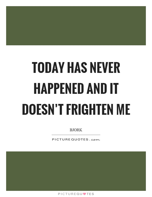 Today has never happened and it doesn't frighten me Picture Quote #1