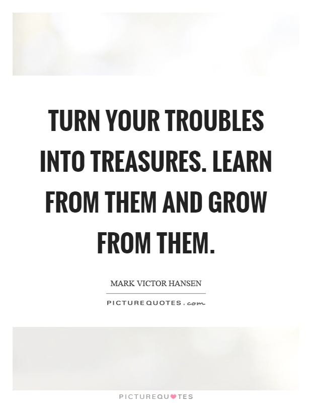 Turn your troubles into treasures. Learn from them and grow from them Picture Quote #1