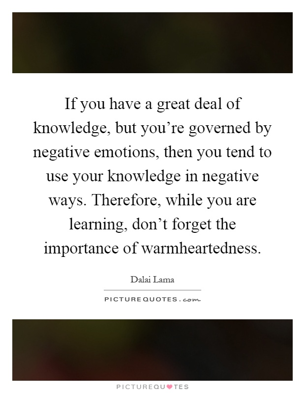 If you have a great deal of knowledge, but you're governed by negative emotions, then you tend to use your knowledge in negative ways. Therefore, while you are learning, don't forget the importance of warmheartedness Picture Quote #1