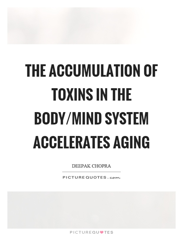 The accumulation of toxins in the body/mind system accelerates aging Picture Quote #1