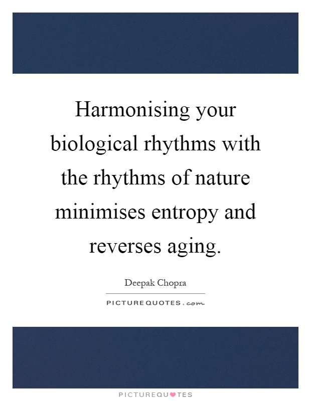 Harmonising your biological rhythms with the rhythms of nature minimises entropy and reverses aging Picture Quote #1