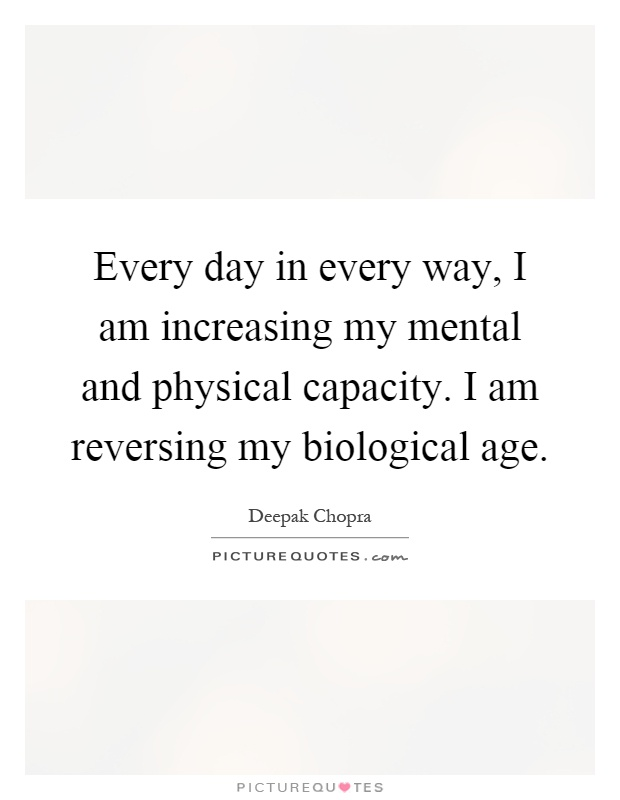 Every day in every way, I am increasing my mental and physical capacity. I am reversing my biological age Picture Quote #1