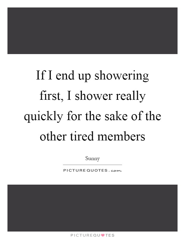 If I end up showering first, I shower really quickly for the sake of the other tired members Picture Quote #1