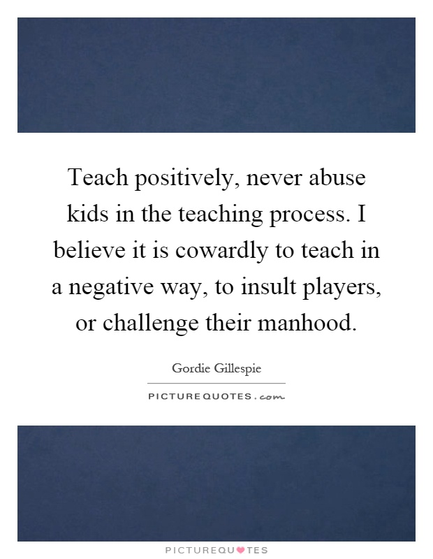 Teach positively, never abuse kids in the teaching process. I believe it is cowardly to teach in a negative way, to insult players, or challenge their manhood Picture Quote #1