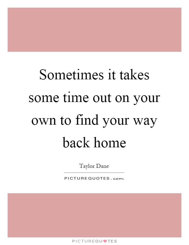 Sometimes it takes some time out on your own to find your way back home Picture Quote #1