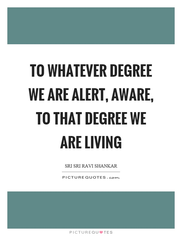 To whatever degree we are alert, aware, to that degree we are living Picture Quote #1