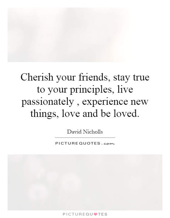 Cherish your friends, stay true to your principles, live passionately, experience new things, love and be loved Picture Quote #1