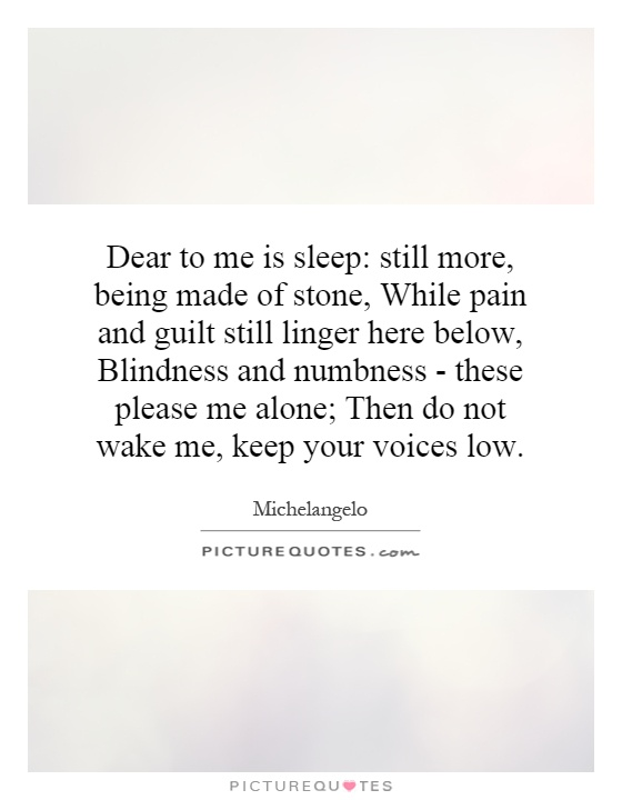 Dear to me is sleep: still more, being made of stone, While pain and guilt still linger here below, Blindness and numbness - these please me alone; Then do not wake me, keep your voices low Picture Quote #1
