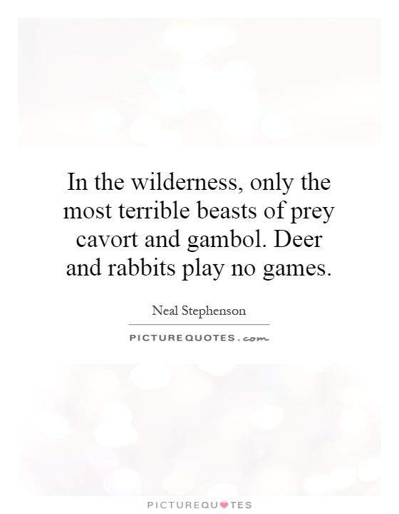 In the wilderness, only the most terrible beasts of prey cavort and gambol. Deer and rabbits play no games Picture Quote #1