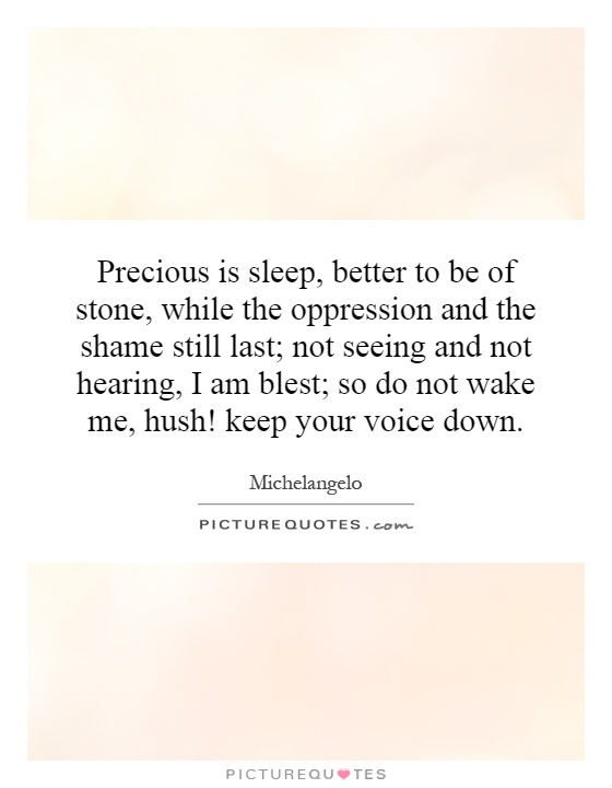 Precious is sleep, better to be of stone, while the oppression and the shame still last; not seeing and not hearing, I am blest; so do not wake me, hush! keep your voice down Picture Quote #1