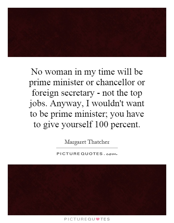 No woman in my time will be prime minister or chancellor or foreign secretary - not the top jobs. Anyway, I wouldn't want to be prime minister; you have to give yourself 100 percent Picture Quote #1