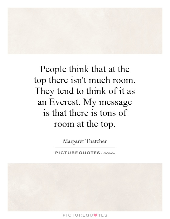 People think that at the top there isn't much room. They tend to think of it as an Everest. My message is that there is tons of room at the top Picture Quote #1