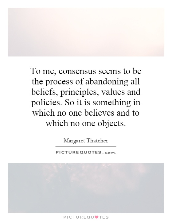 To me, consensus seems to be the process of abandoning all beliefs, principles, values and policies. So it is something in which no one believes and to which no one objects Picture Quote #1