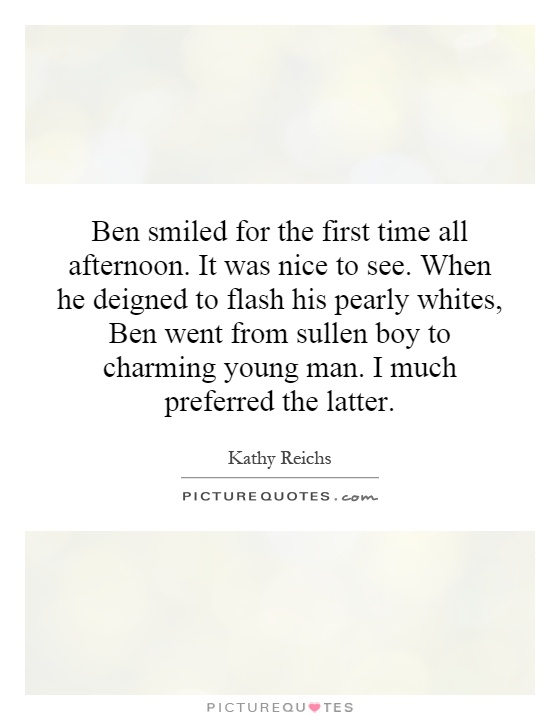 Ben smiled for the first time all afternoon. It was nice to see. When he deigned to flash his pearly whites, Ben went from sullen boy to charming young man. I much preferred the latter Picture Quote #1