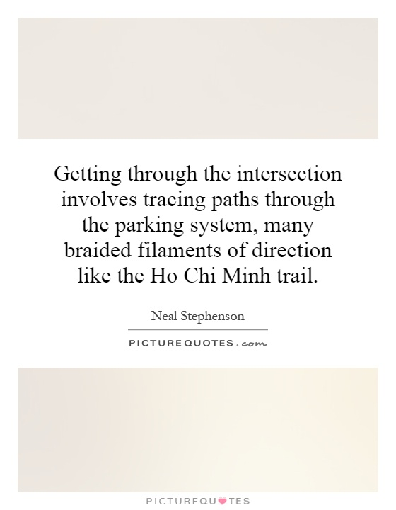 Getting through the intersection involves tracing paths through the parking system, many braided filaments of direction like the Ho Chi Minh trail Picture Quote #1