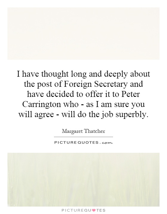 I have thought long and deeply about the post of Foreign Secretary and have decided to offer it to Peter Carrington who - as I am sure you will agree - will do the job superbly Picture Quote #1