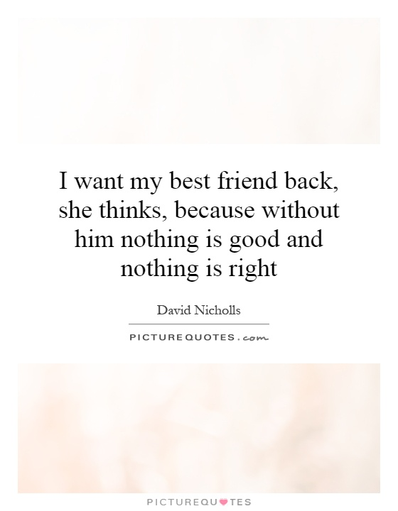 I want my best friend back, she thinks, because without him