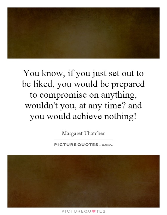 You know, if you just set out to be liked, you would be prepared to compromise on anything, wouldn't you, at any time? and you would achieve nothing! Picture Quote #1