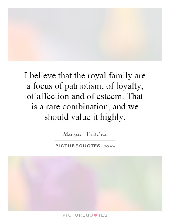 I believe that the royal family are a focus of patriotism, of loyalty, of affection and of esteem. That is a rare combination, and we should value it highly Picture Quote #1
