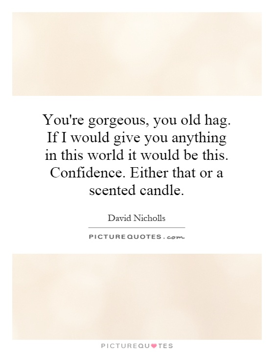 You're gorgeous, you old hag. If I would give you anything in this world it would be this. Confidence. Either that or a scented candle Picture Quote #1
