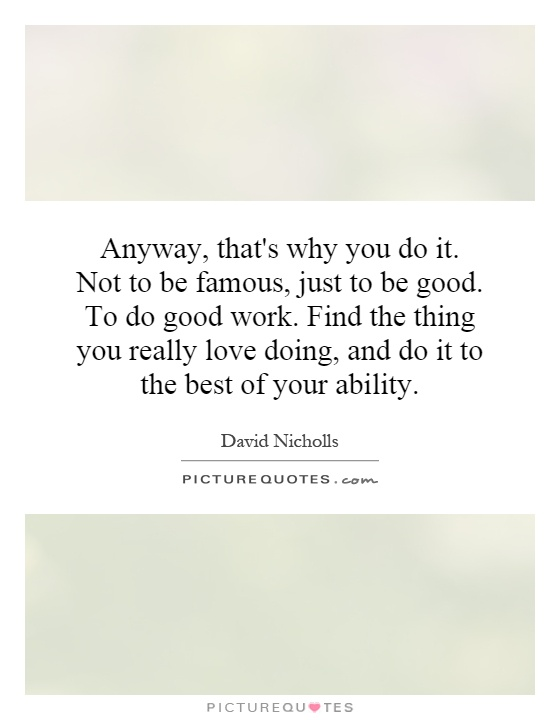 Anyway, that's why you do it. Not to be famous, just to be good. To do good work. Find the thing you really love doing, and do it to the best of your ability Picture Quote #1