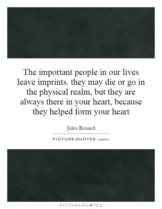 The important people in our lives leave imprints. they may die or go in the physical realm, but they are always there in your heart, because they helped form your heart Picture Quote #1