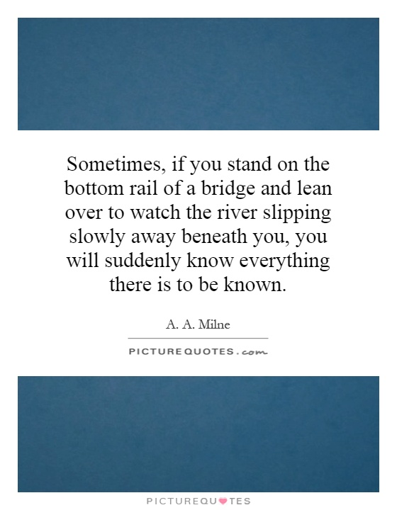 Sometimes, if you stand on the bottom rail of a bridge and lean over to watch the river slipping slowly away beneath you, you will suddenly know everything there is to be known Picture Quote #1