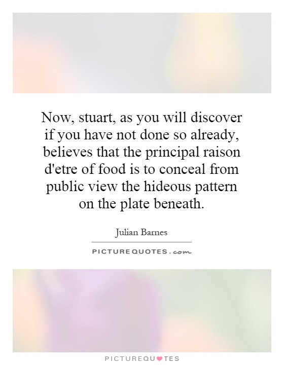 Now, stuart, as you will discover if you have not done so already, believes that the principal raison d'etre of food is to conceal from public view the hideous pattern on the plate beneath Picture Quote #1