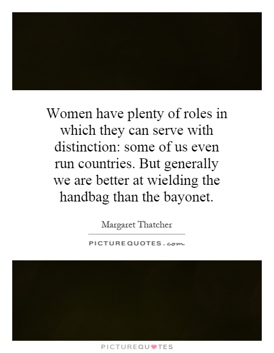Women have plenty of roles in which they can serve with distinction: some of us even run countries. But generally we are better at wielding the handbag than the bayonet Picture Quote #1
