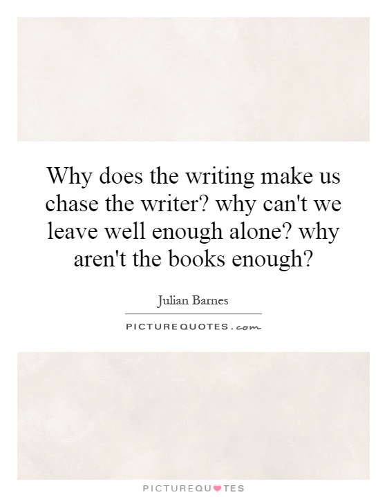Why does the writing make us chase the writer? why can't we leave well enough alone? why aren't the books enough? Picture Quote #1