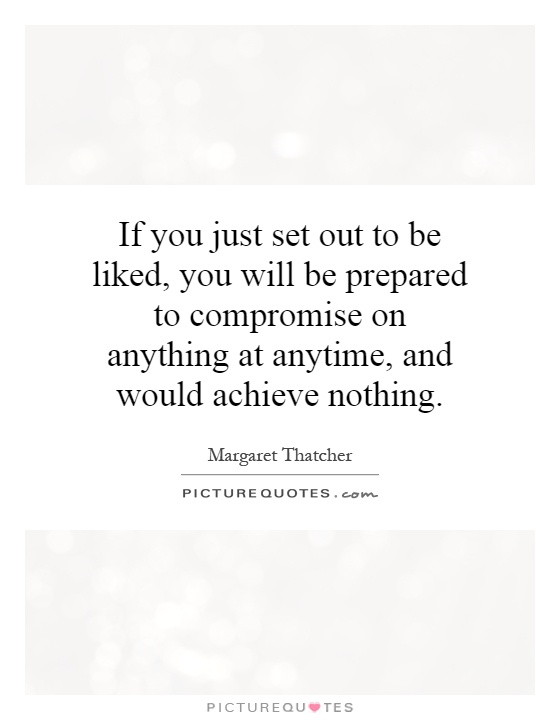 If you just set out to be liked, you will be prepared to compromise on anything at anytime, and would achieve nothing Picture Quote #1