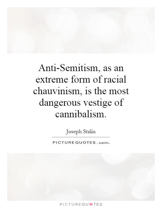 Anti-Semitism, as an extreme form of racial chauvinism, is the most dangerous vestige of cannibalism Picture Quote #1