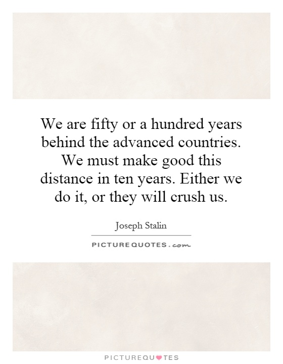 We are fifty or a hundred years behind the advanced countries. We must make good this distance in ten years. Either we do it, or they will crush us Picture Quote #1