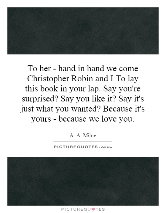 To her - hand in hand we come Christopher Robin and I To lay this book in your lap. Say you're surprised? Say you like it? Say it's just what you wanted? Because it's yours - because we love you Picture Quote #1