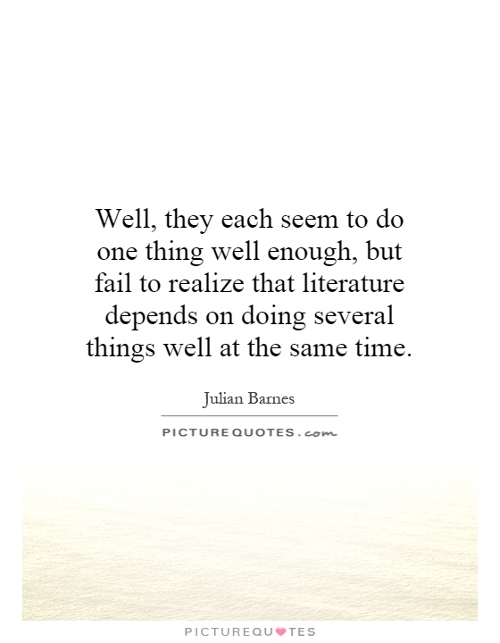 Well, they each seem to do one thing well enough, but fail to realize that literature depends on doing several things well at the same time Picture Quote #1