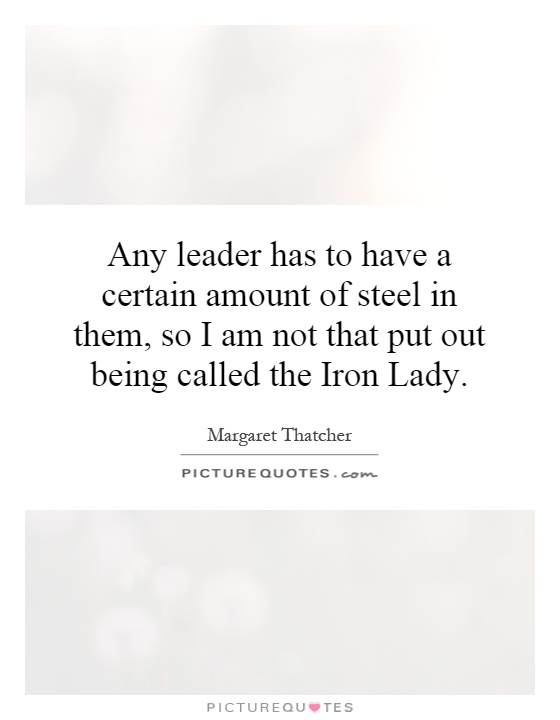 Any leader has to have a certain amount of steel in them, so I am not that put out being called the Iron Lady Picture Quote #1