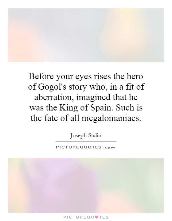 Before your eyes rises the hero of Gogol's story who, in a fit of aberration, imagined that he was the King of Spain. Such is the fate of all megalomaniacs Picture Quote #1