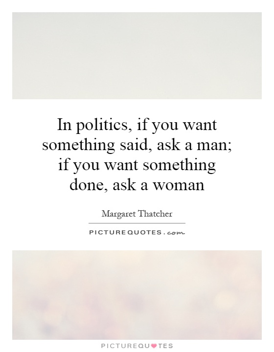 In politics, if you want something said, ask a man; if you want something done, ask a woman Picture Quote #1