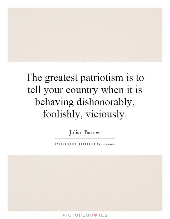 The greatest patriotism is to tell your country when it is behaving dishonorably, foolishly, viciously Picture Quote #1